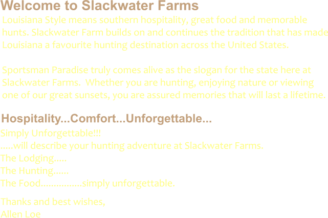 Welcome to Slackwater Farms Hospitality...Comfort...Unforgettable... Louisiana Style means southern hospitality, great food and memorable hunts. Slackwater Farm builds on and continues the tradition that has made Louisiana a favourite hunting destination across the United States.    Sportsman Paradise truly comes alive as the slogan for the state here at Slackwater Farms.  Whether you are hunting, enjoying nature or viewing one of our great sunsets, you are assured memories that will last a lifetime.  Simply Unforgettable!!!         .....will describe your hunting adventure at Slackwater Farms. The Lodging.....                 The Hunting......                The Food................simply unforgettable.	 Thanks and best wishes, Allen Loe